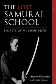 The Lost Samurai School - Secrets of Mubyoshi Ryu ebook by Antony Cummins,Mieko Koizumi