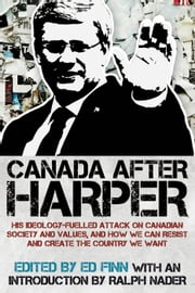Canada after Harper - His ideology-fuelled attack on Canadian society and values, and how we can now work to create the country we want ebook by Ralph Nader, Ed Finn