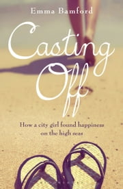 Casting Off - How a City Girl Found Happiness on the High Seas ebook by Ms Emma Bamford