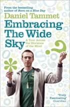 Embracing the Wide Sky - A tour across the horizons of the mind ebook by Daniel Tammet