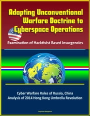 Adapting Unconventional Warfare Doctrine to Cyberspace Operations: Examination of Hacktivist Based Insurgencies - Cyber Warfare Roles of Russia, China, Analysis of 2014 Hong Kong Umbrella Revolution
