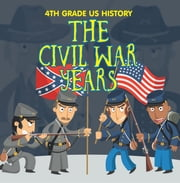 4th Grade US History: The Civil War Years - Fourth Grade Book US Civil War Period ebook by Baby Professor
