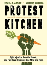 Protest Kitchen - Fight Injustice, Save the Planet, and Fuel Your Resistance One Meal at a Time ebook by Carol J. Adams, Virginia Messina