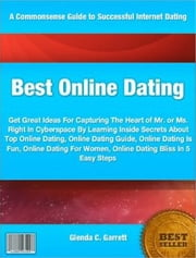 Best Online Dating - Get Great Ideas For Capturing The Heart of Mr. or Ms. Right In Cyberspace By Learning Inside Secrets About Top Online Dating, Online Dating Guide, Online Dating Is Fun, Online Dating For Women, Online Dating Bliss In 5 Easy Steps ebook by Glenda C. Garrett