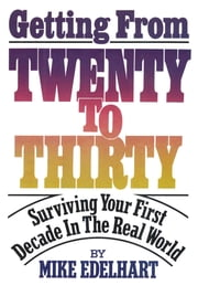 Getting from Twenty to Thirty - Surviving Your First Decade in the Real World ebook by Mike Edelhart