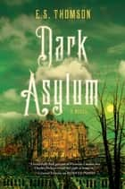 Dark Asylum: A Novel (Jem Flockhart Mysteries) ebook by E. S. Thomson