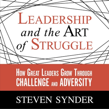 Leadership and the Art of Struggle - How Great Leaders Grow Through Challenge and Adversity audiobook by Steven Snyder