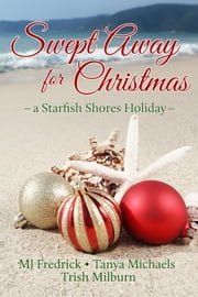 Swept Away for Christmas - A Starfish Shores Holiday ebook by Trish Milburn,MJ Fredrick,Tanya Michaels