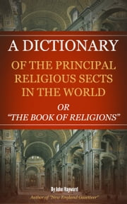 A Dictionary of the Principle Religious Sects in the World - The Book of Religions ebook by Hayward, John