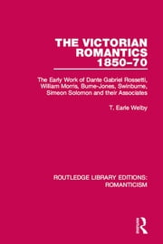 The Victorian Romantics 1850-70 - The Early Work of Dante Gabriel Rossetti, William Morris, Burne-Jones, Swinburne, Simeon Solomon and their Associates ebook by T. Earle Welby