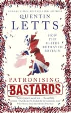 Patronising Bastards - How the Elites Betrayed Britain 電子書籍 by Quentin Letts
