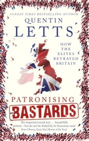Patronising Bastards - How the Elites Betrayed Britain ebook by Quentin Letts