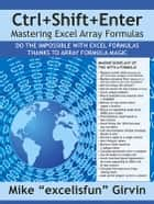 Ctrl+Shift+Enter Mastering Excel Array Formulas ebook by Mike Girvin