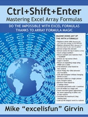 Ctrl+Shift+Enter Mastering Excel Array Formulas - A Book About Building Efficient Formulas, Advanced Formulas, and Array Formulas for Data Analysis an ebook by Mike Girvin