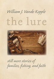 The Lure - Still More Stories of Families, Fishing, and Faith ebook by William J. Vande Kopple