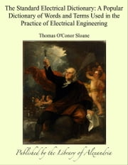 The Standard Electrical Dictionary: A Popular Dictionary of Words and Terms Used in the Practice of Electrical Engineering ebook by Thomas O'Conor Sloane