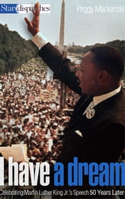 I Have a Dream - Celebrating Martin Luther King Jr.'s Speech 50 Years Later ebook by Peggy Mackenzie