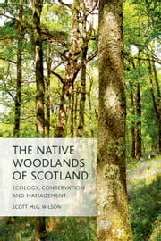 The Native Woodlands of Scotland: Ecology, Conservation and Management ebook by Scott Wilson