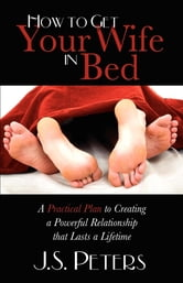 How To Get Your Wife In Bed - A Practical Plan To Creating A Powerful Relationship That Lasts A Lifetime ebook by J. S. Peters