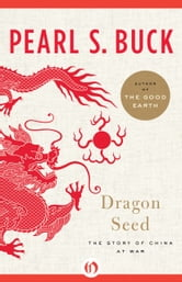 Dragon Seed: The Story of China at War - The Story of China at War ebook by Pearl S. Buck