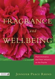 Fragrance and Wellbeing - Plant Aromatics and Their Influence on the Psyche ebook by Jennifer Peace Rhind