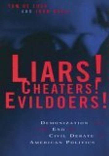 Liars! Cheaters! Evildoers! - Demonization and the End of Civil Debate in American Politics ebook by Tom De Luca,John Buell