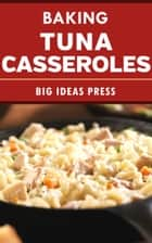 Baking Tuna Casseroles ebook by Big Ideas Press