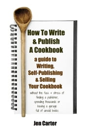 How To Write & Publish a Cookbook : a Guide to Writing, Self Publishing & Selling Your Cookbook without a publisher or boxes of unsold books, even with no knowledge of advertising and have no money ebook by Jen Carter