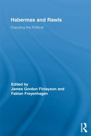 Habermas and Rawls - Disputing the Political ebook by James Gordon Finlayson,Fabian Freyenhagen