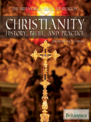 Christianity - History, Belief, and Practice ebook by Britannica Educational Publishing