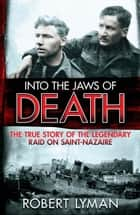 Into the Jaws of Death - The True Story of the Legendary Raid on Saint-Nazaire ebook by Robert Lyman