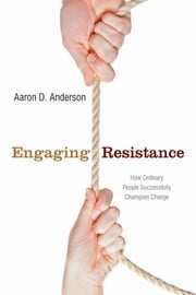 Engaging Resistance - How Ordinary People Successfully Champion Change ebook by Aaron Anderson