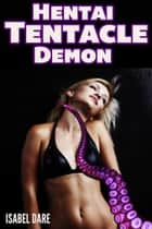 Hentai Tentacle Demon (Tentacle Monster Erotica) ebook by Isabel Dare