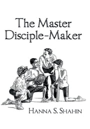 The Master Disciple-Maker ebook by Hanna S. Shahin