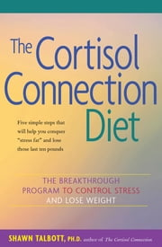 The Cortisol Connection Diet - The Breakthrough Program to Control Stress and Lose Weight ebook by Shawn Talbott, Ph.D., FACSM,Heidi Skolnik