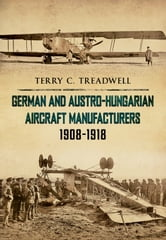 German and Austro-Hungarian Aircraft Manufacturers 1908-1918 ebook by Terry C. Treadwell