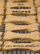 44 Dog Food Recipes ebook by LCJ Engelbrecht