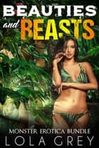 Beauties and Beasts (Monster Erotica Bundle) ebook by Lola Grey