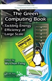 The Green Computing Book: Tackling Energy Efficiency at Large Scale ebook by Feng, Wu-chun