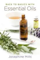 Back to Basics with Essential Oils ebook by Josephine Mills