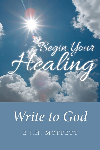 Begin Your Healing - Write to God ebook by E.J.H. Moffett