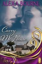 Carry Me Home ebook by Alexa Bourne