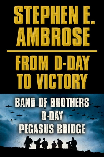 Stephen E. Ambrose From D-Day to Victory E-book Box Set - Band of Brothers, D-Day, Pegasus Bridge ebook by Stephen E. Ambrose