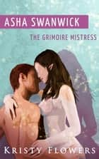 Asha Swanwick - The Grimoire Mistress (Paranormal Historical Erotic Romance) ebook by Kristy Flowers
