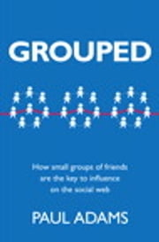 Grouped - How small groups of friends are the key to influence on the social web ebook by Paul Adams