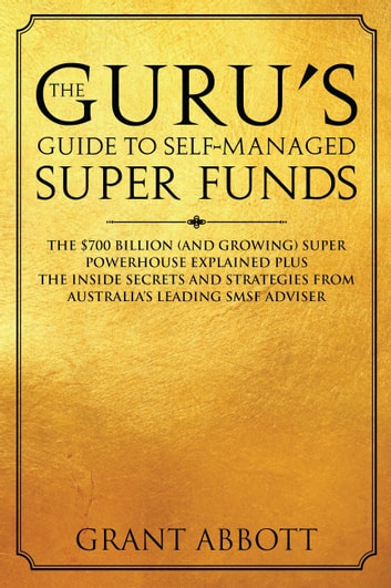 The Guru's Guide to Self-Managed Super Funds - The $700 Billion (And Growing) Super Powerhouse Explained ebook by Grant Abbott