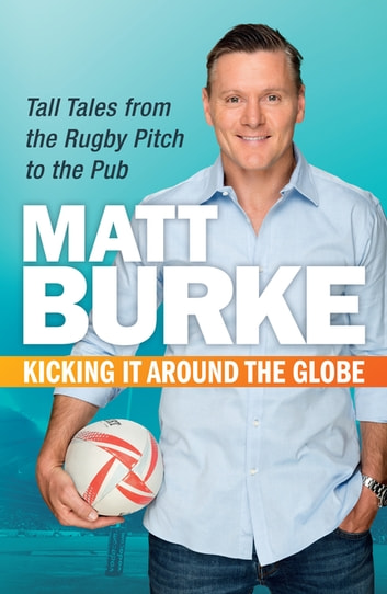 Kicking It Around the Globe - Tall Tales from the Rugby Pitch to the Pub ebook by Matthew Burke
