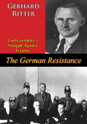 The German Resistance: Carl Goerdeler's Struggle Against Tyranny ebook by Gerhard Ritter,R. T. Clark