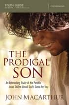 The Prodigal Son Study Guide - An Astonishing Study of the Parable Jesus Told to Unveil God's Grace for You ebook by