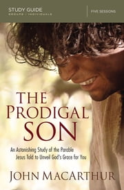 The Prodigal Son Study Guide - An Astonishing Study of the Parable Jesus Told to Unveil God's Grace for You ebook by John F. MacArthur